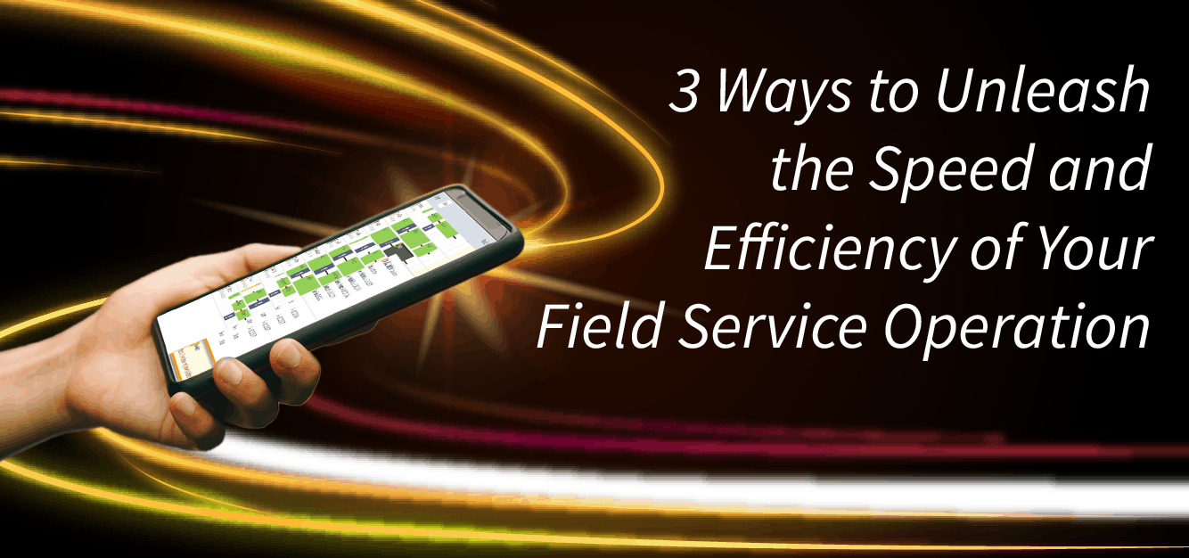 3 Ways to Unleash the Speed and Efficiency of Your Field Service Operation