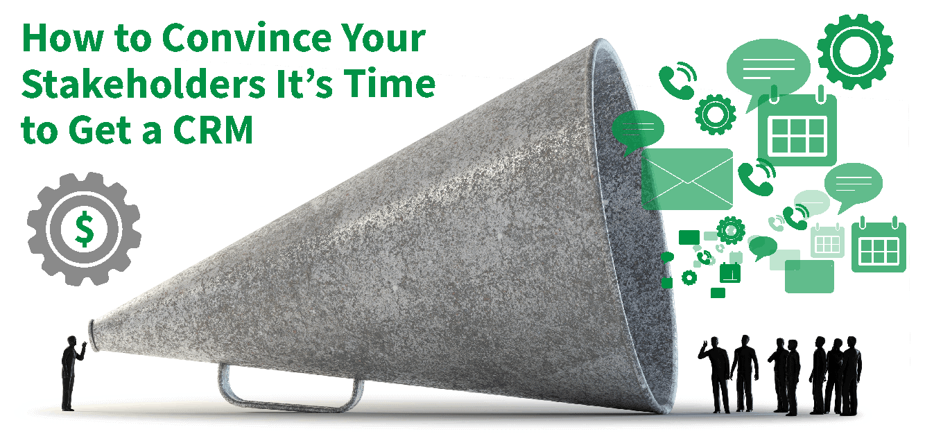 How to Convince Your Stakeholders It's Time to Get a CRM