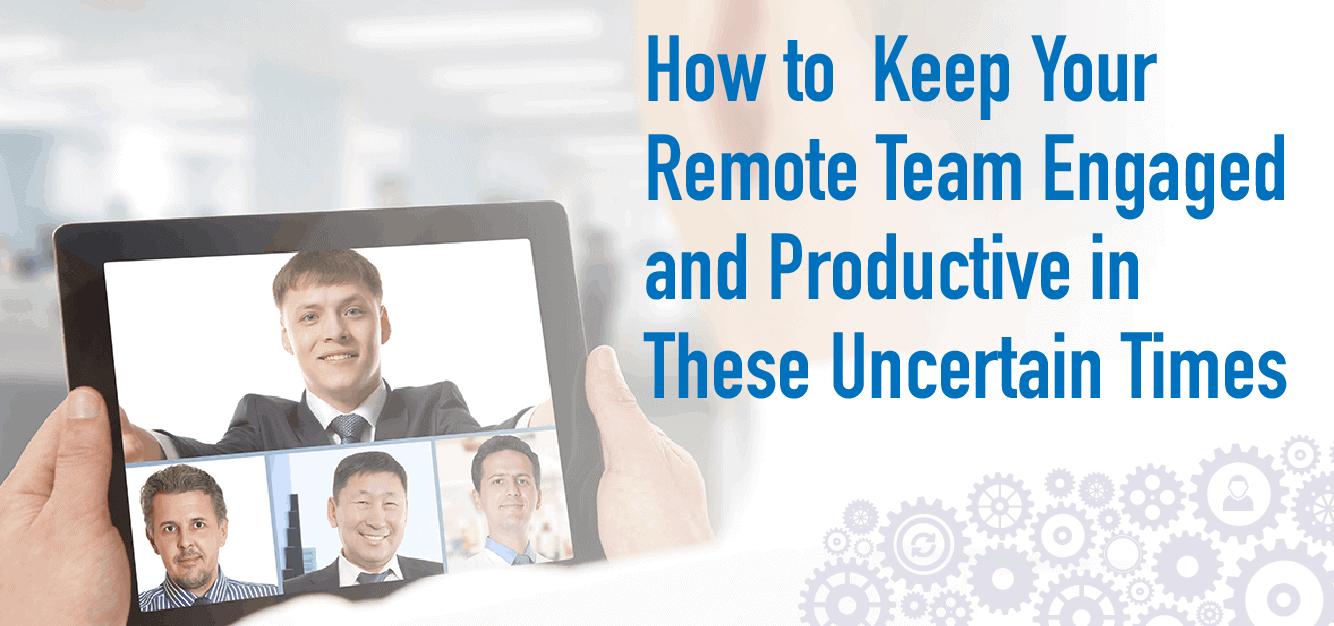 How to Keep Your Remote Team Engaged and Productive in These Uncertain Times