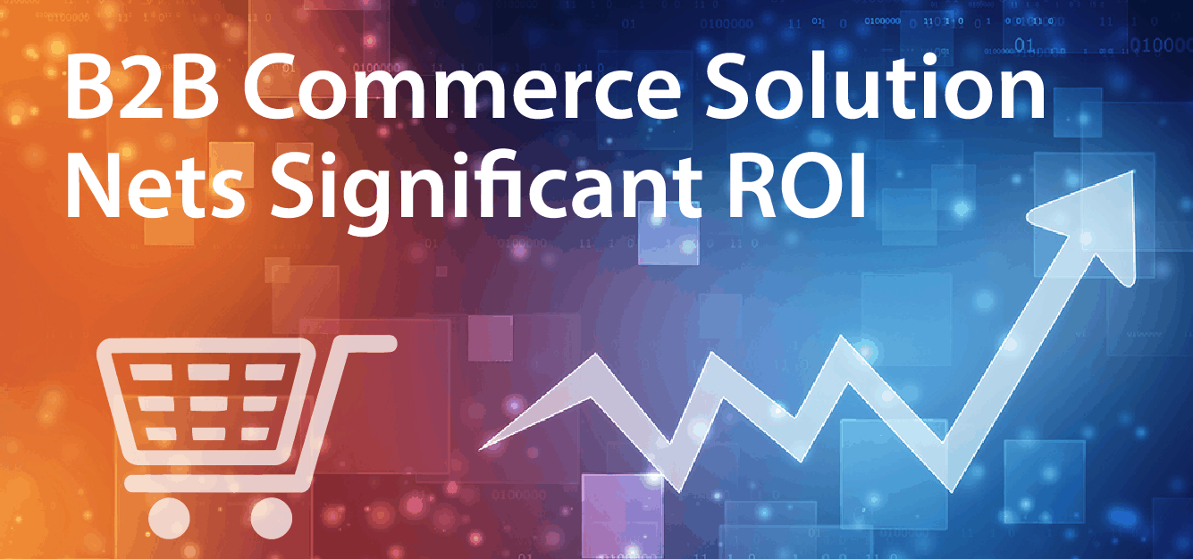 B2B Commerce Solution Nets Significant ROI