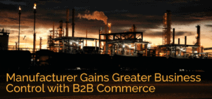 Manufacturer Gains Greater Business Control with B2B Commerce