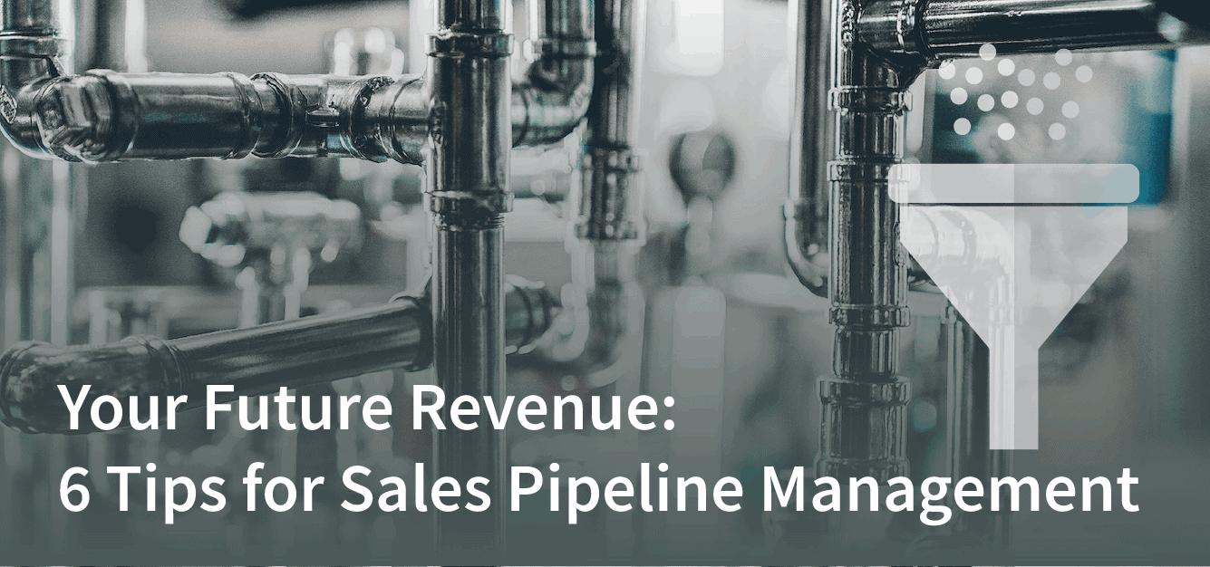 Your Future Revenue: 6 Tips for Sales Pipeline Management