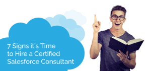 7 Signs it's Time to Hire a Certified Salesforce Consultant