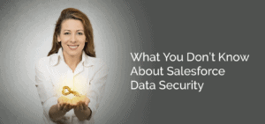 What You Don't Know About Salesforce Data Security