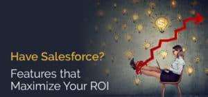 Have Salesforce? Features that Maximize Your ROI