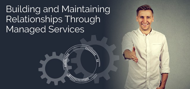 Building and Maintaining Relationships Through Managed Services