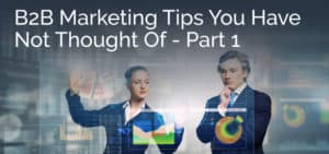 B2B Marketing Tips You Have Not Thought Of – Part 1