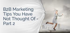 B2B Marketing Tips You Have Not Thought Of – Part 2