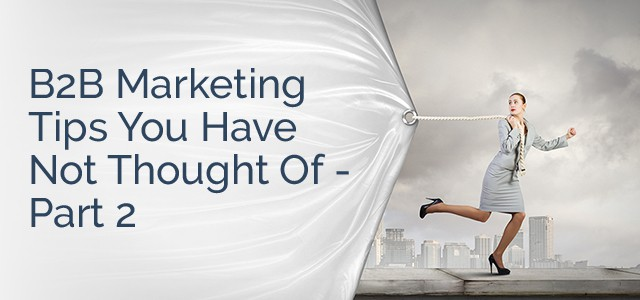 B2B Marketing Tips You Have Not Thought Of - Part 2