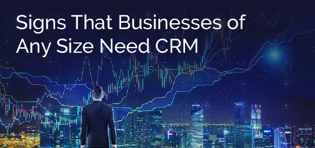 Signs That Businesses of Any Size Need CRM