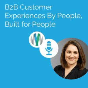 B2B Customer Experiences By People, Built For People
