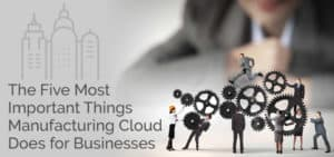 The Five Most Important Things Manufacturing Cloud Does for Businesses